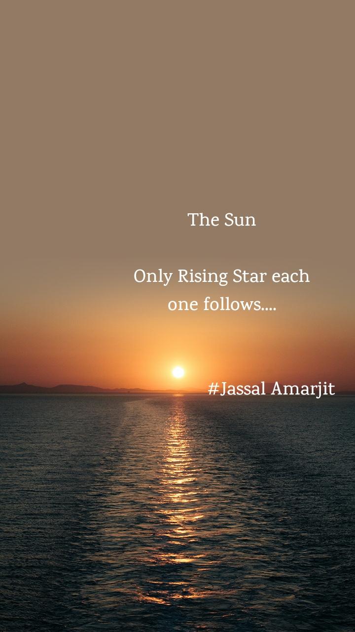 The Sun   Only Rising Star each  one follows....                       #Jassal Amarjit
