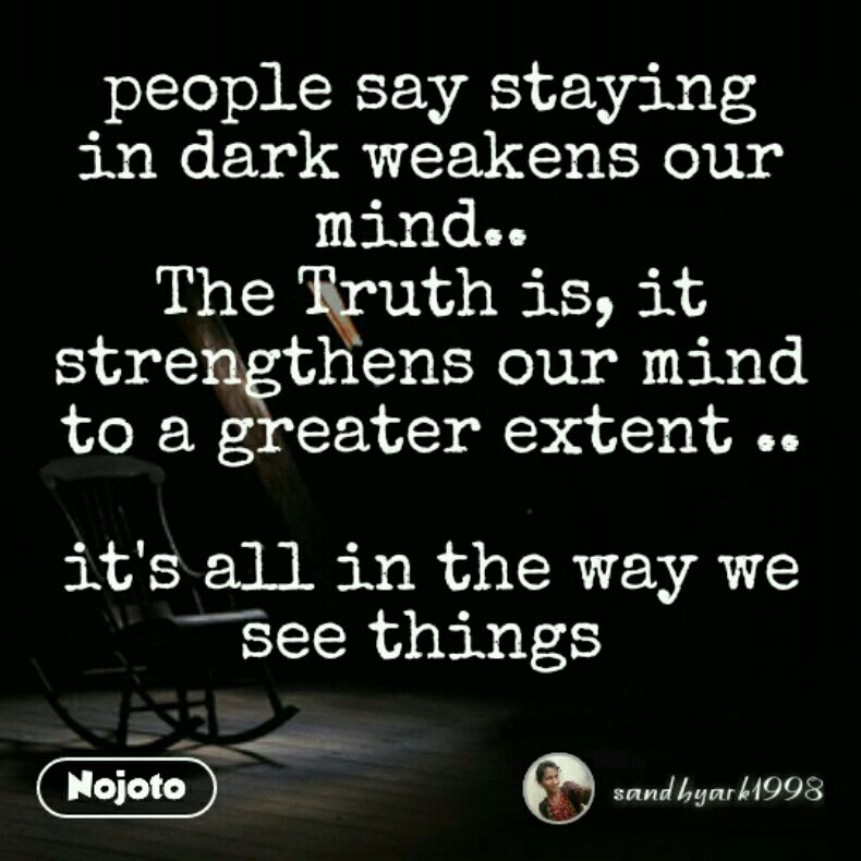 people say staying in dark weakens our mind..  The Truth is, it strengthens our mind to a greater extent ..  it's all in the way we see things