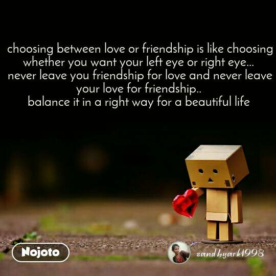 choosing between love or friendship is like choosing whether you want your left eye or right eye...  never leave you friendship for love and never leave your love for friendship..  balance it in a right way for a beautiful life