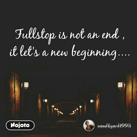 Fullstop is not an end ,  it let's a new beginning....