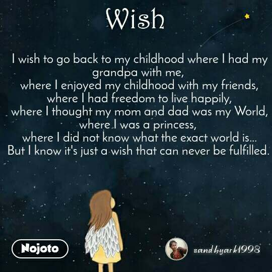 Wish I wish to go back to my childhood where I had my grandpa with me,  where I enjoyed my childhood with my friends, where I had freedom to live happily, where I thought my mom and dad was my World, where I was a princess,  where I did not know what the exact world is... But I know it's just a wish that can never be fulfilled.