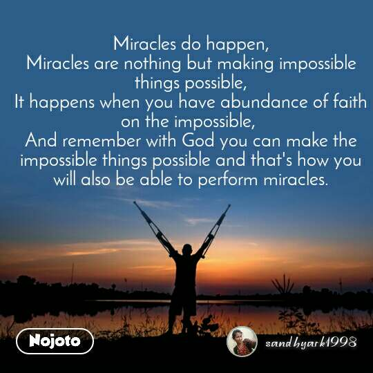 Miracles do happen, Miracles are nothing but making impossible things possible, It happens when you have abundance of faith on the impossible,  And remember with God you can make the impossible things possible and that's how you will also be able to perform miracles.