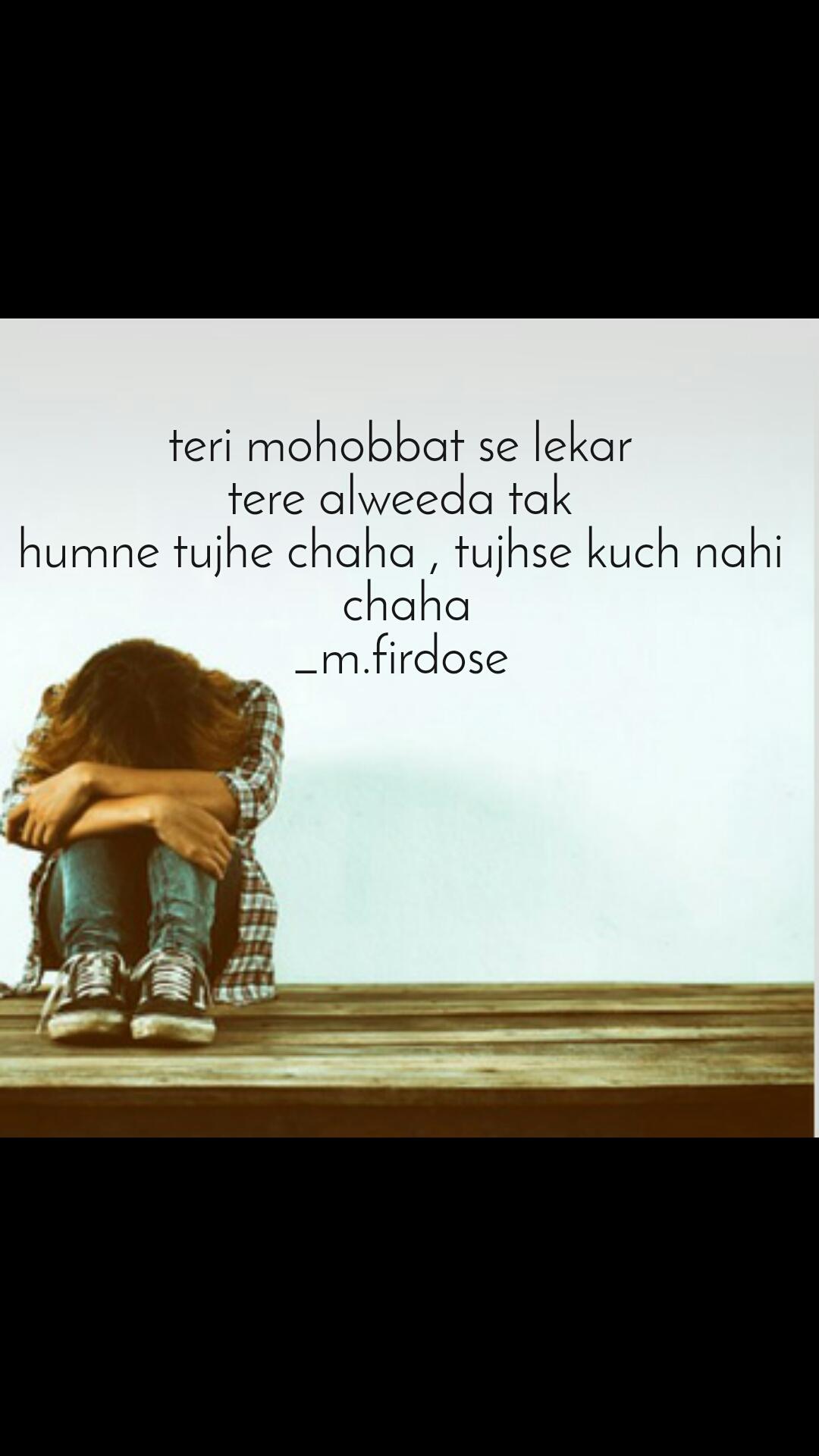 Sad quotes in hindi teri mohobbat se lekar  tere alweeda tak  humne tujhe chaha , tujhse kuch nahi  chaha _m.firdose