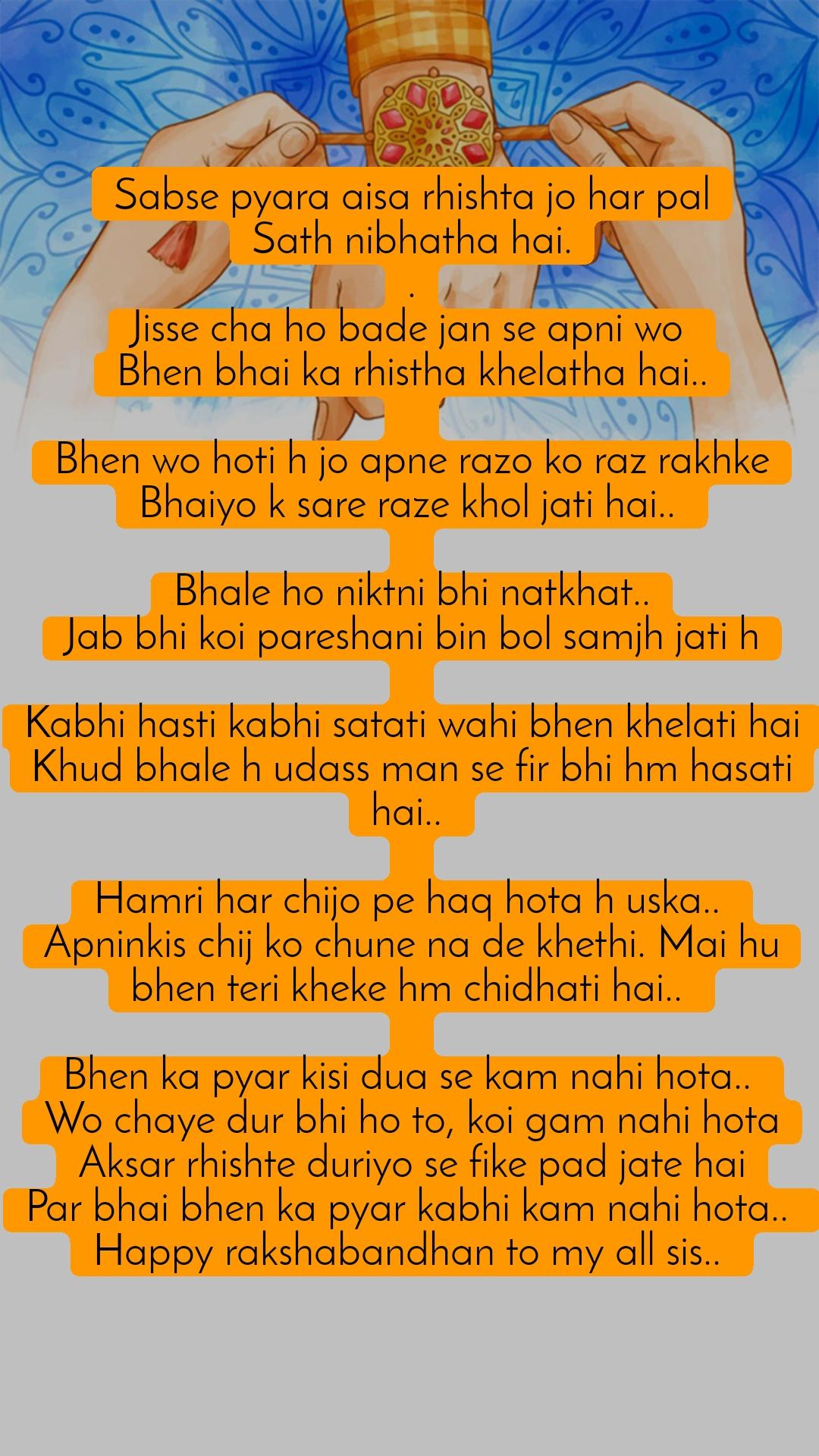 Sabse pyara aisa rhishta jo har pal Sath nibhatha hai. . Jisse cha ho bade jan se apni wo  Bhen bhai ka rhistha khelatha hai..   Bhen wo hoti h jo apne razo ko raz rakhke Bhaiyo k sare raze khol jati hai..   Bhale ho niktni bhi natkhat.. Jab bhi koi pareshani bin bol samjh jati h  Kabhi hasti kabhi satati wahi bhen khelati hai Khud bhale h udass man se fir bhi hm hasati hai..   Hamri har chijo pe haq hota h uska..  Apninkis chij ko chune na de khethi. Mai hu bhen teri kheke hm chidhati hai..   Bhen ka pyar kisi dua se kam nahi hota..  Wo chaye dur bhi ho to, koi gam nahi hota Aksar rhishte duriyo se fike pad jate hai Par bhai bhen ka pyar kabhi kam nahi hota..  Happy rakshabandhan to my all sis..