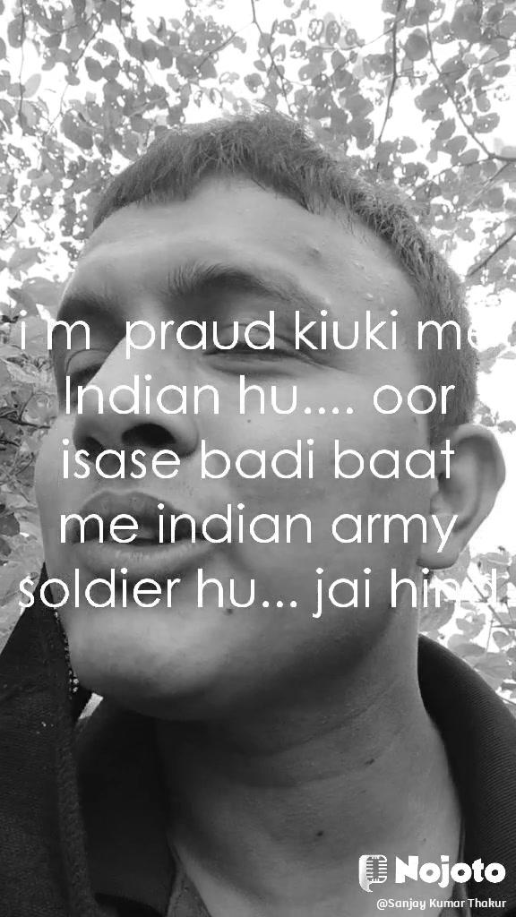 i m  praud kiuki me Indian hu.... oor isase badi baat me indian army soldier hu... jai hind