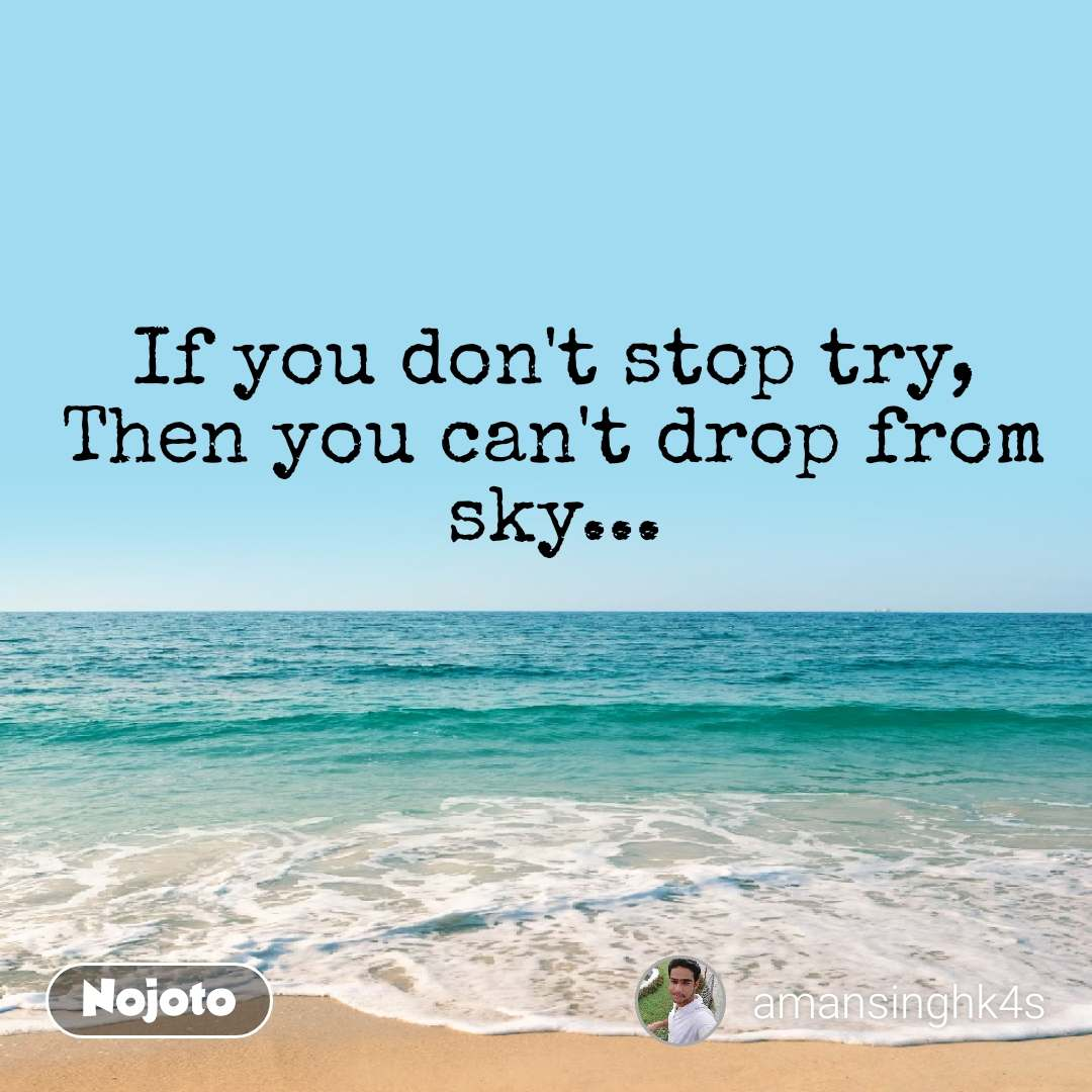 If you don't stop try, Then you can't drop from sky...