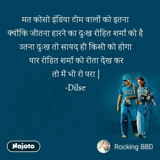 Dhoni मत कोसो इंडिया टीम वालों को इतना  क्योंकि जीतना हारने का दुःख रोहित शर्मा को है  उतना दुःख तो सायद ही किसी को होगा  यार रोहित शर्मा को रोता देख कर तो में भी रो परा | -Dilse