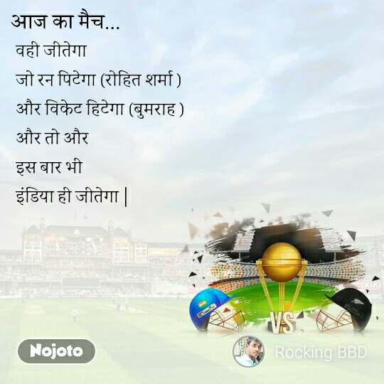 आज का मैच  वही जीतेगा  जो रन पिटेगा (रोहित शर्मा )  और विकेट हिटेगा (बुमराह ) और तो और इस बार भी  इंडिया ही जीतेगा |