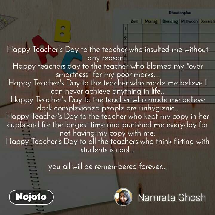 """Happy Teacher's Day to the teacher who insulted me without any reason.. Happy teachers day to the teacher who blamed my """"over smartness"""" for my poor marks... Happy Teacher's Day to the teacher who made me believe I can never achieve anything in life.. Happy Teacher's Day to the teacher who made me believe dark complexioned people are unhygienic.. Happy Teacher's Day to the teacher who kept my copy in her cupboard for the longest time and punished me everyday for not having my copy with me. Happy Teacher's Day to all the teachers who think flirting with students is cool...  you all will be remembered forever..."""
