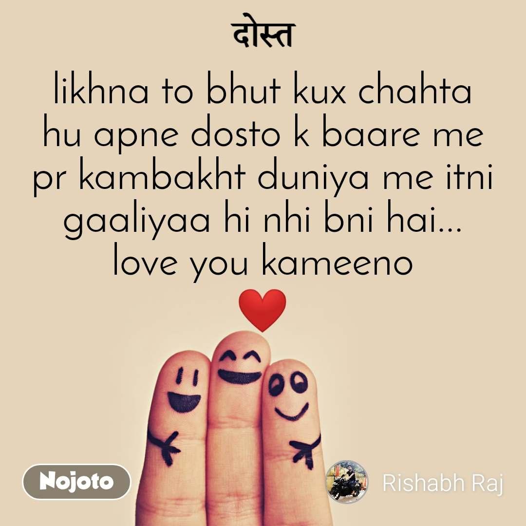 दोस्त likhna to bhut kux chahta hu apne dosto k baare me pr kambakht duniya me itni gaaliyaa hi nhi bni hai... love you kameeno ❤