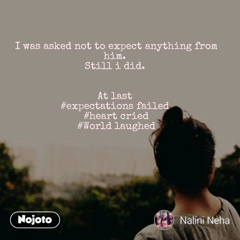 I was asked not to expect anything from him.  Still i did.    At last  #expectations failed  #heart cried #World laughed