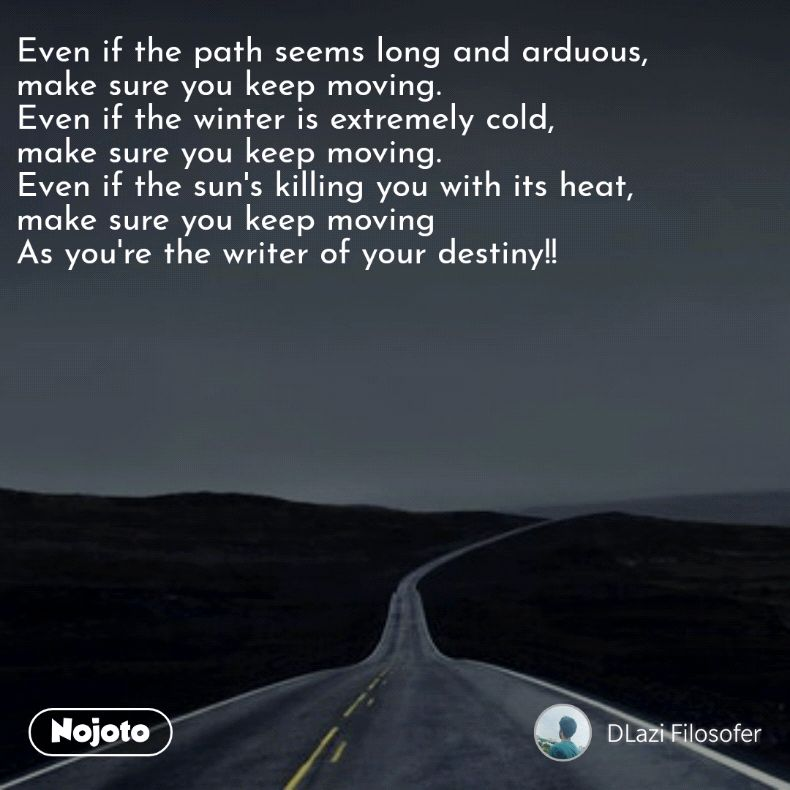 Even if the path seems long and arduous,  make sure you keep moving.  Even if the winter is extremely cold,  make sure you keep moving. Even if the sun's killing you with its heat, make sure you keep moving As you're the writer of your destiny!!