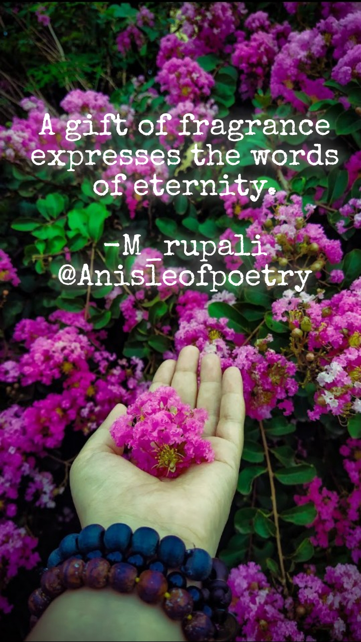 A gift of fragrance expresses the words of eternity.  -M_rupali @Anisleofpoetry