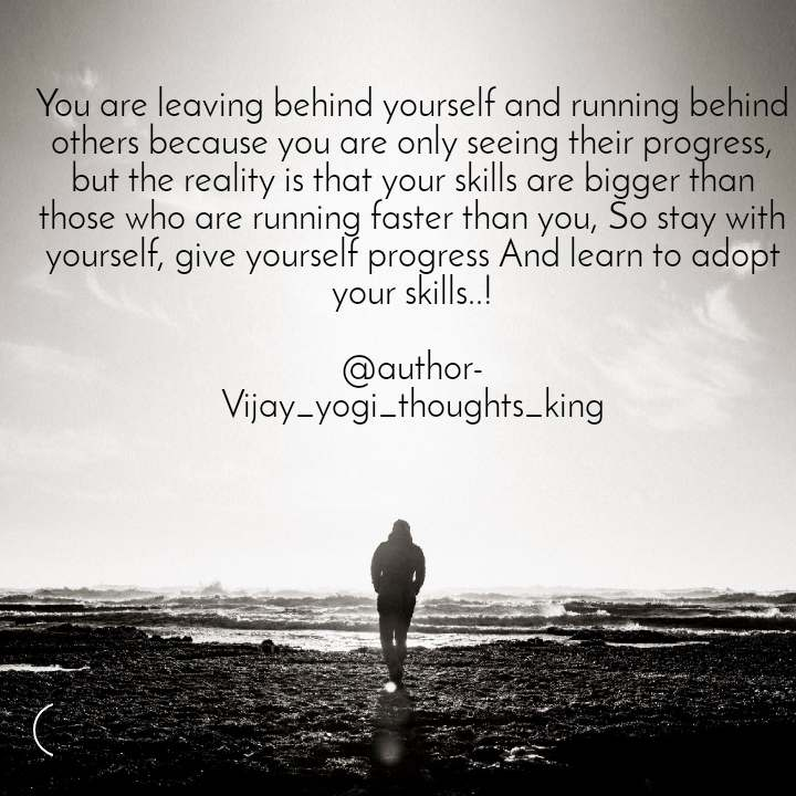 You are leaving behind yourself and running behind others because you are only seeing their progress, but the reality is that your skills are bigger than those who are running faster than you, So stay with yourself, give yourself progress And learn to adopt your skills..!  @author- Vijay_yogi_thoughts_king