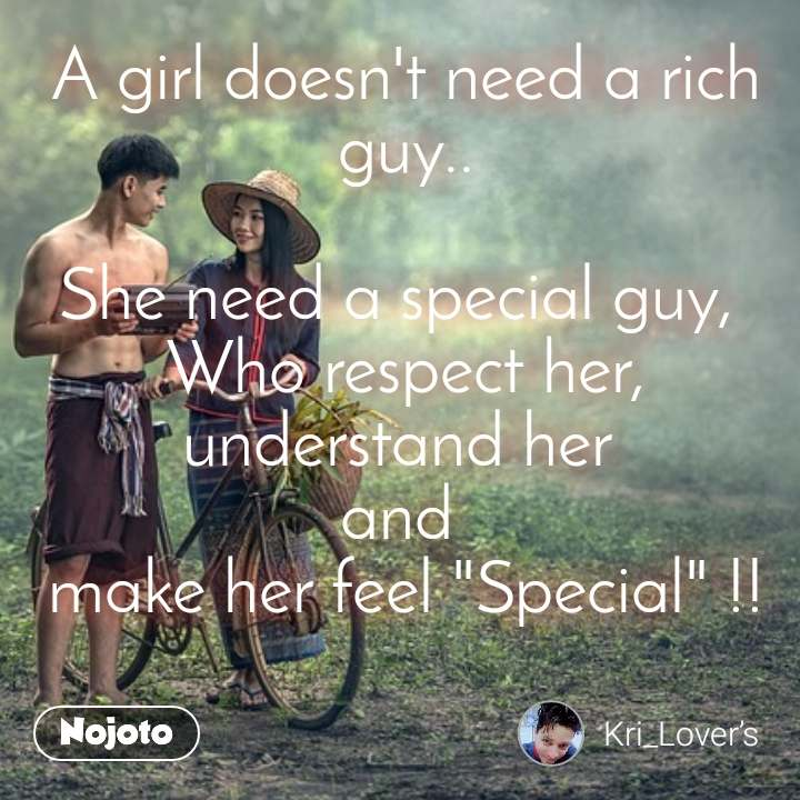 """A girl doesn't need a rich guy..  She need a special guy,  Who respect her, understand her  and  make her feel """"Special"""" !!"""