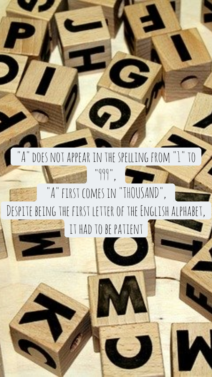 """""""A"""" does not appear in the spelling from """"1"""" to """"999"""",   """"A"""" first comes in """"THOUSAND"""",  Despite being the first letter of the English alphabet, it had to be patient"""