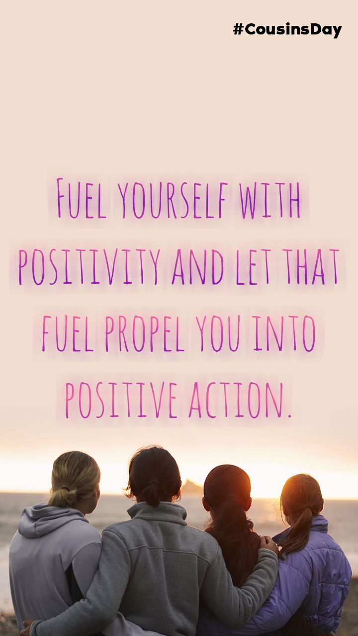 Fuel yourself with positivity and let that fuel propel you into positive action.