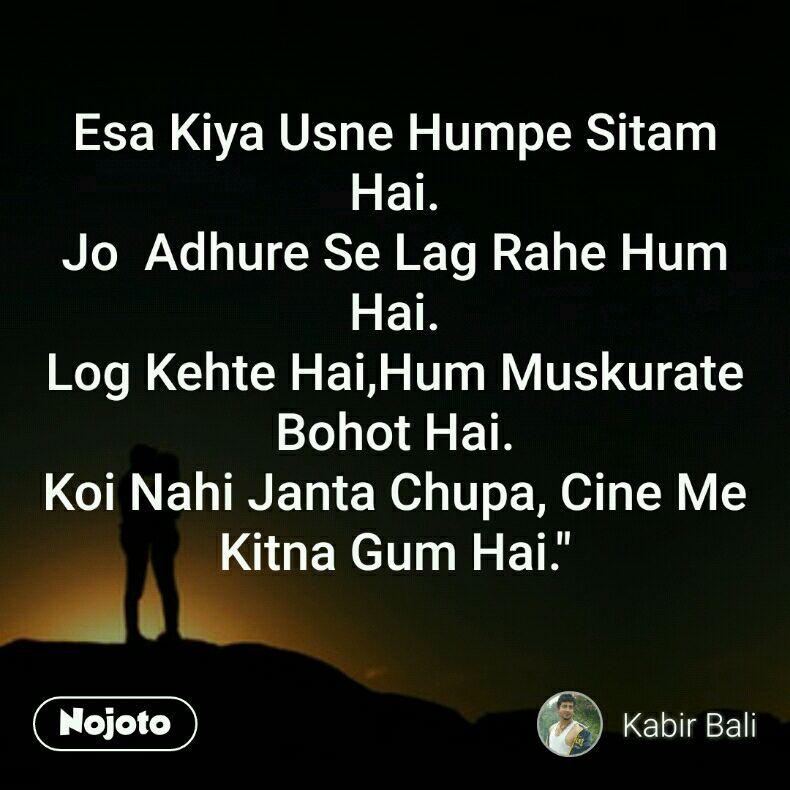 """Esa Kiya Usne Humpe Sitam  Hai. Jo  Adhure Se Lag Rahe Hum Hai. Log Kehte Hai,Hum Muskurate Bohot Hai. Koi Nahi Janta Chupa, Cine Me Kitna Gum Hai."""""""