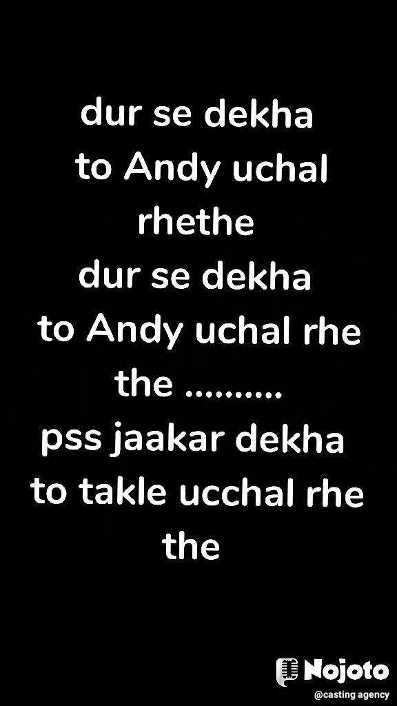 dur se dekha  to Andy uchal rhethe  dur se dekha  to Andy uchal rhe the .......... pss jaakar dekha  to takle ucchal rhe  the