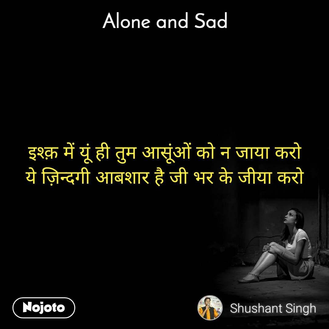 Alone and You  इश्क़ में यूं ही तुम आसूंओं को न जाया करो ये ज़िन्दगी आबशार है जी भर के जीया करो