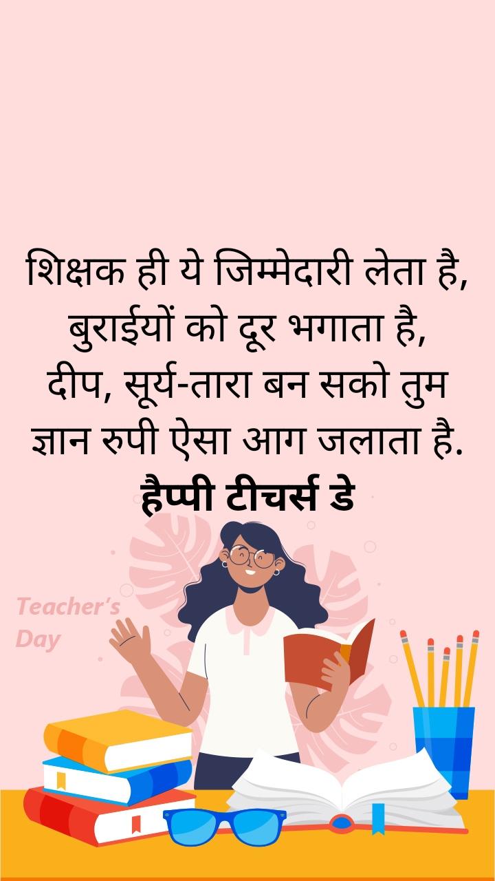 शिक्षक ही ये जिम्मेदारी लेता है, बुराईयों को दूर भगाता है, दीप, सूर्य-तारा बन सको तुम ज्ञान रुपी ऐसा आग जलाता है. हैप्पी टीचर्स डे