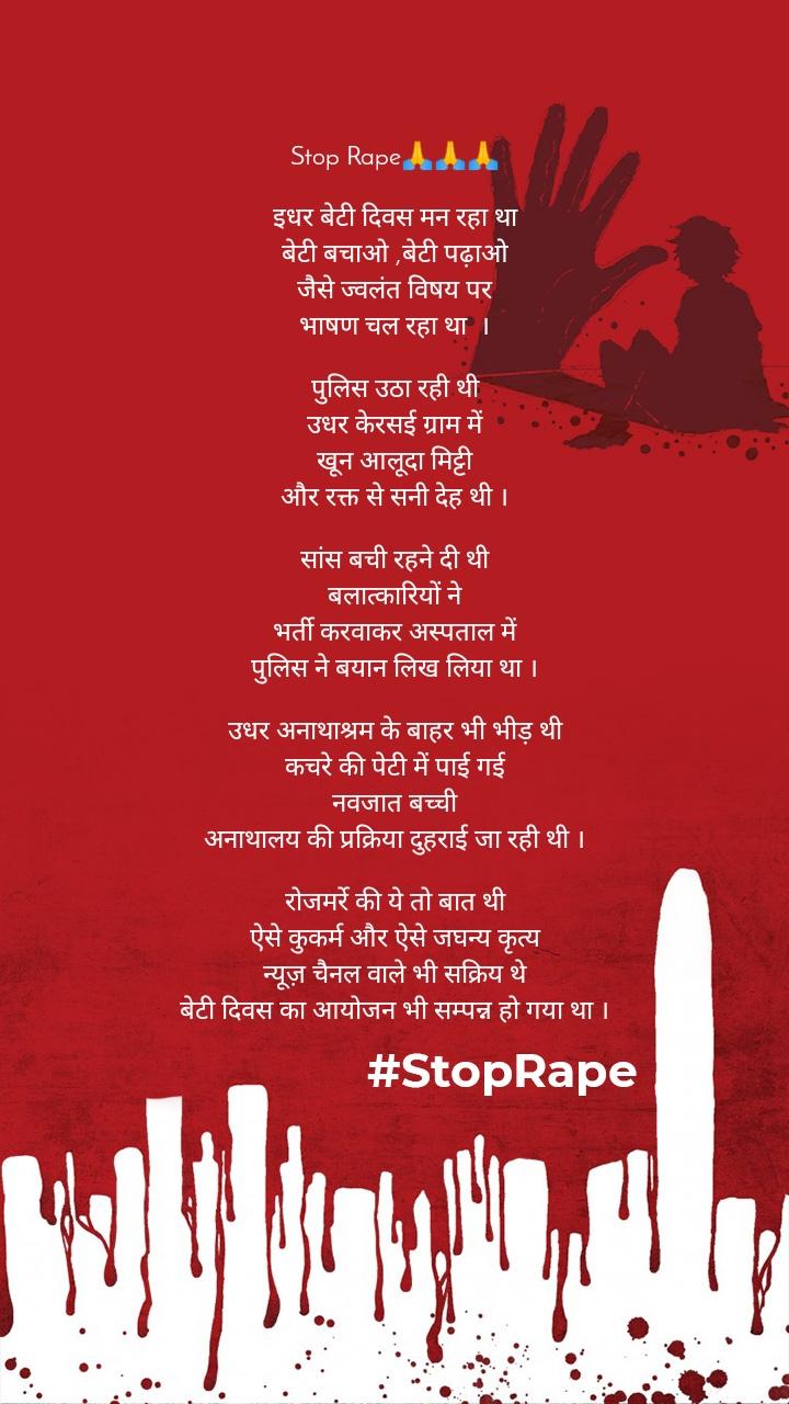 Stop Rape🙏🙏🙏  इधर बेटी दिवस मन रहा था बेटी बचाओ ,बेटी पढ़ाओ जैसे ज्वलंत विषय पर भाषण चल रहा था  ।  पुलिस उठा रही थी उधर केरसई ग्राम में खून आलूदा मिट्टी और रक्त से सनी देह थी ।  सांस बची रहने दी थी बलात्कारियों ने भर्ती करवाकर अस्पताल में पुलिस ने बयान लिख लिया था ।  उधर अनाथाश्रम के बाहर भी भीड़ थी कचरे की पेटी में पाई गई नवजात बच्ची अनाथालय की प्रक्रिया दुहराई जा रही थी ।  रोजमर्रे की ये तो बात थी ऐसे कुकर्म और ऐसे जघन्य कृत्य न्यूज़ चैनल वाले भी सक्रिय थे बेटी दिवस का आयोजन भी सम्पन्न हो गया था ।