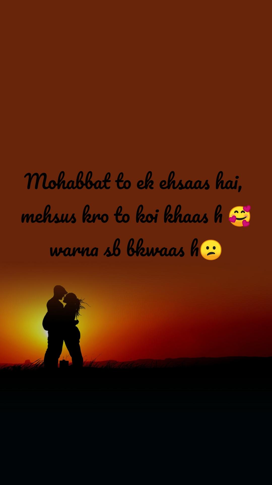 Mohabbat to ek ehsaas hai,  mehsus kro to koi khaas h 🥰 warna sb bkwaas h😕