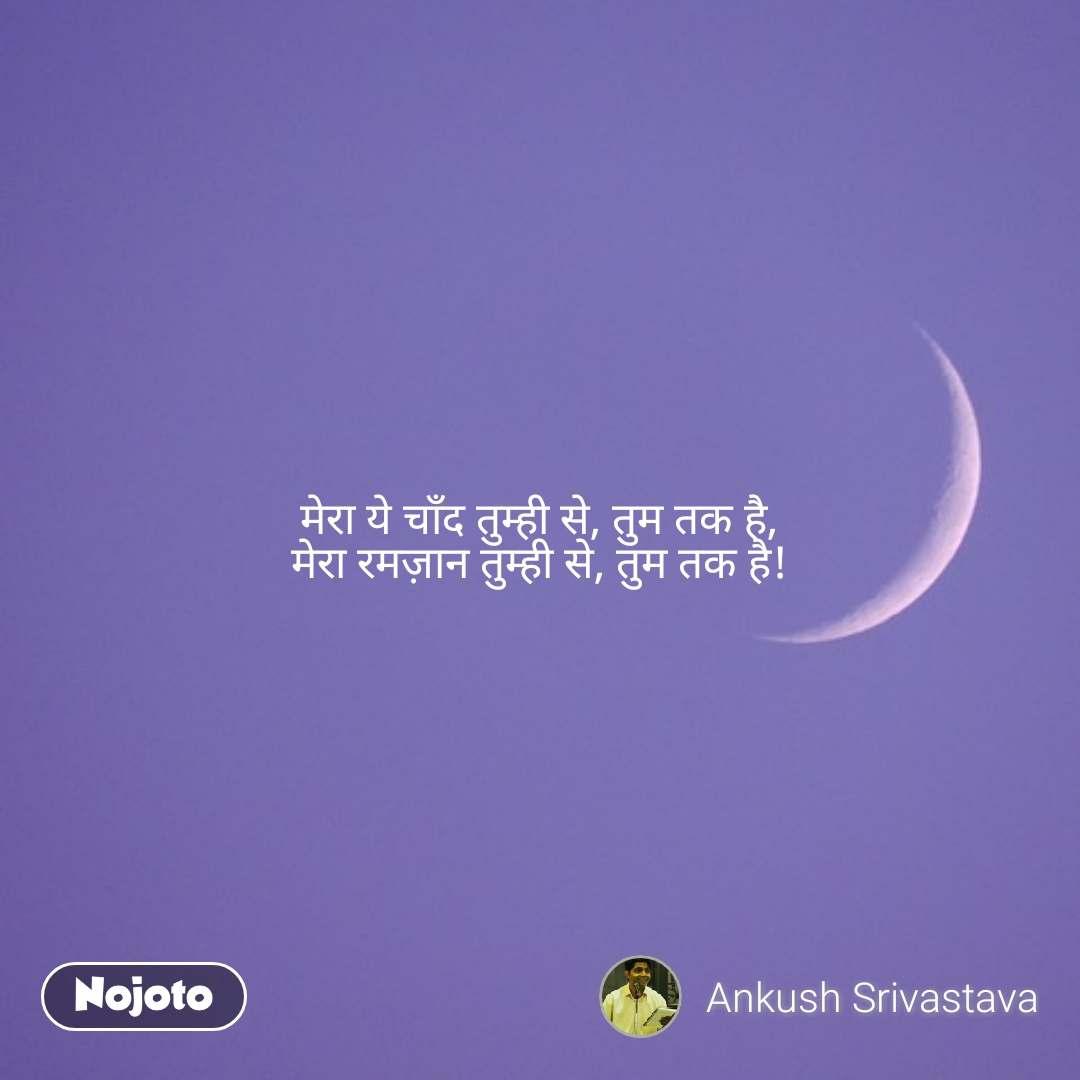 मेरा ये चाँद तुम्ही से, तुम तक है, मेरा रमज़ान तुम्ही से, तुम तक है!