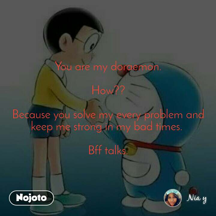 You are my doraemon.  How??  Because you solve my every problem and keep me strong in my bad times.   Bff talks.