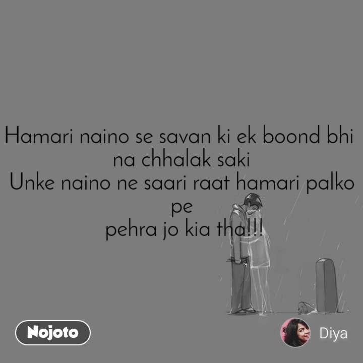 Hamari naino se savan ki ek boond bhi  na chhalak saki Unke naino ne saari raat hamari palko pe  pehra jo kia tha!!!