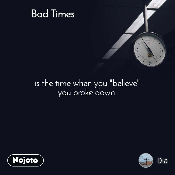 "Bad Times is the time when you ""believe""  you broke down.."