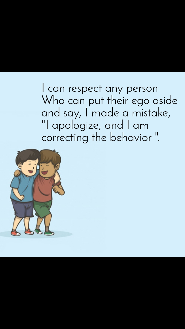 """I can respect any person  Who can put their ego aside  and say, I made a mistake,  """"I apologize, and I am  correcting the behavior """"."""
