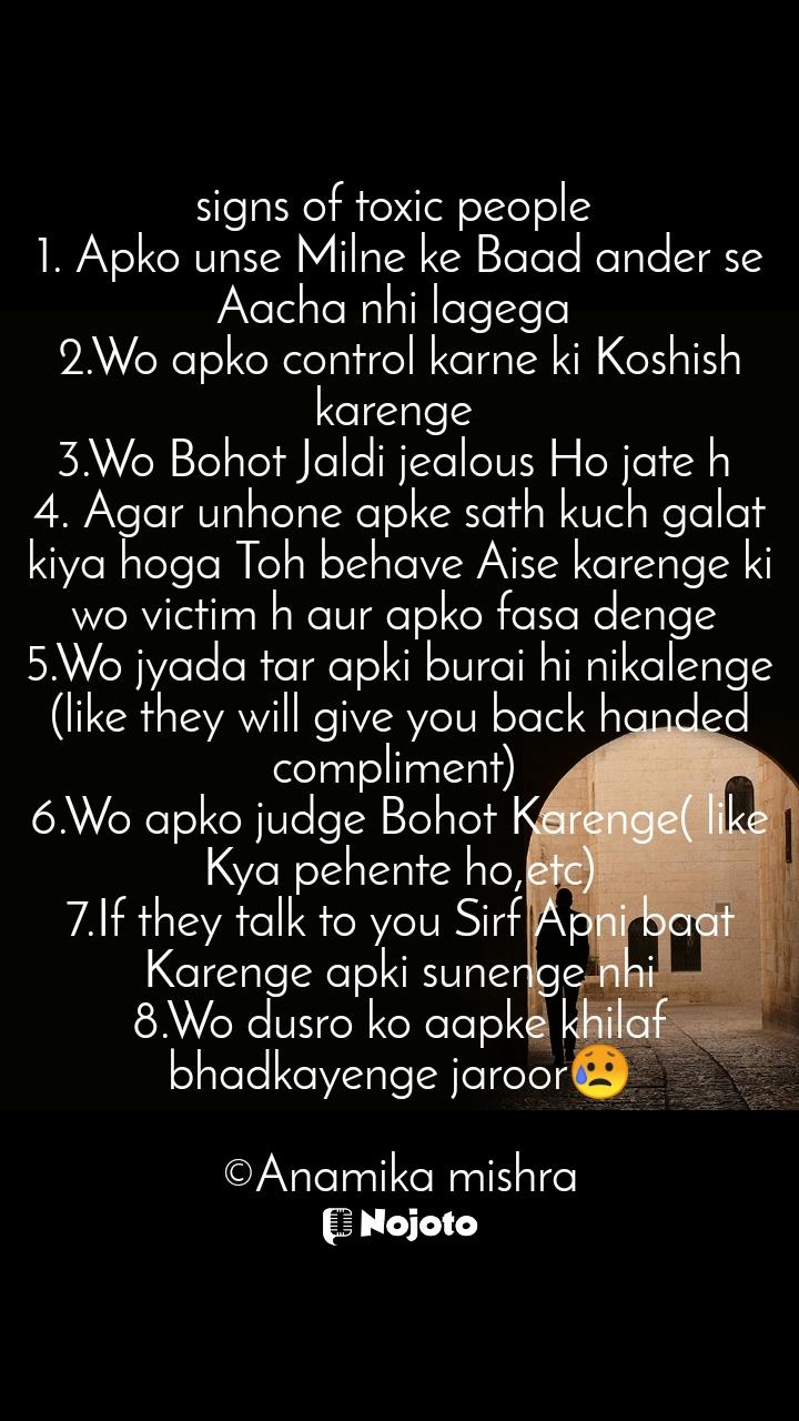 signs of toxic people  1. Apko unse Milne ke Baad ander se Aacha nhi lagega  2.Wo apko control karne ki Koshish karenge  3.Wo Bohot Jaldi jealous Ho jate h  4. Agar unhone apke sath kuch galat kiya hoga Toh behave Aise karenge ki wo victim h aur apko fasa denge  5.Wo jyada tar apki burai hi nikalenge (like they will give you back handed compliment)  6.Wo apko judge Bohot Karenge( like Kya pehente ho,etc) 7.If they talk to you Sirf Apni baat Karenge apki sunenge nhi 8.Wo dusro ko aapke khilaf bhadkayenge jaroor😥  ©Anamika mishra
