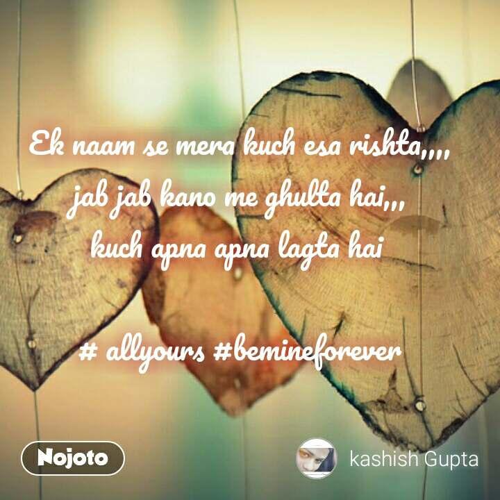 Ek naam se mera kuch esa rishta,,,, jab jab kano me ghulta hai,,, kuch apna apna lagta hai   # allyours #bemineforever