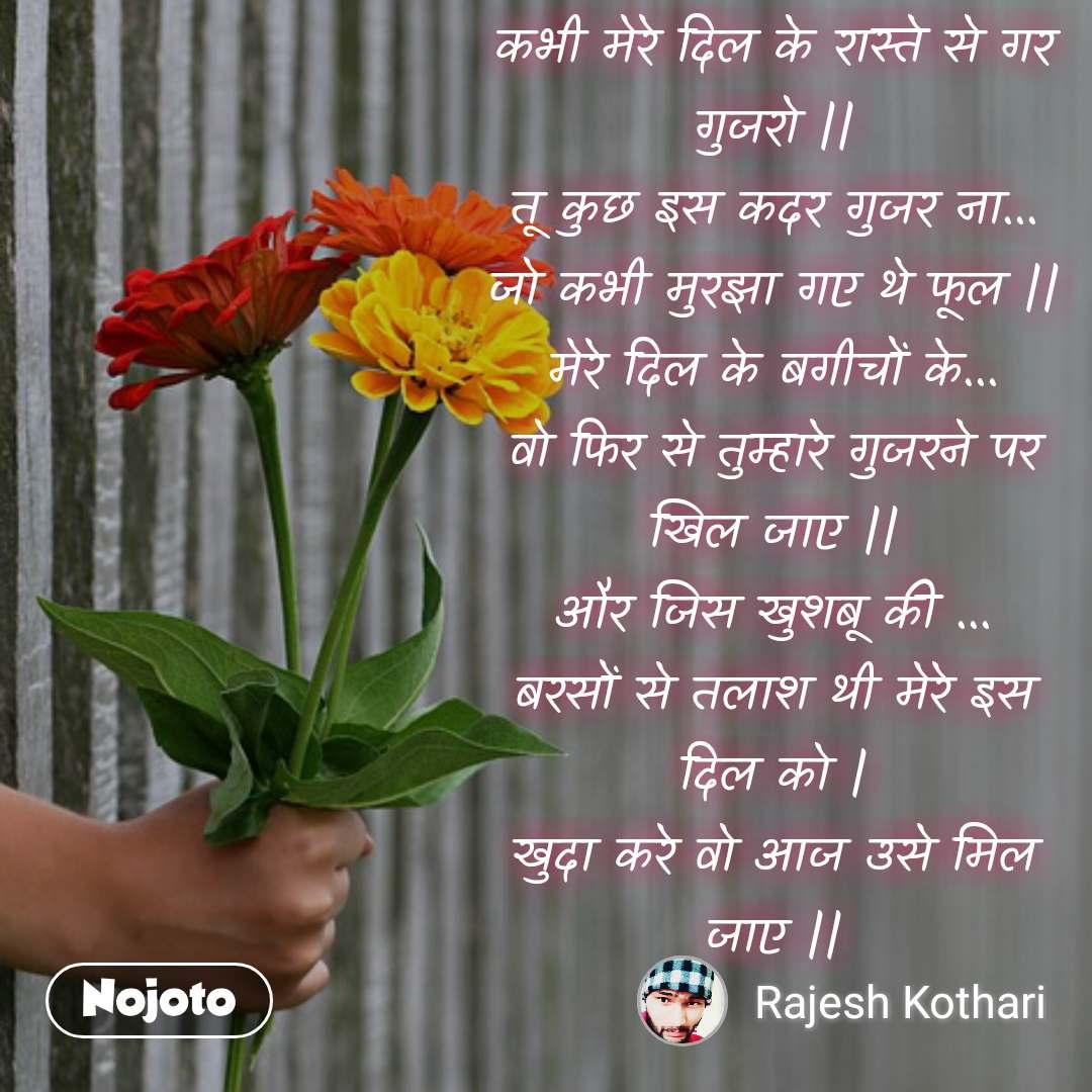 #DearZindagi कभी मेरे दिल के रास्ते से गर गुजरो    तू कुछ इस कदर गुजर ना... जो कभी मुरझा गए थे फूल    मेरे दिल के बगीचों के... वो फिर से तुम्हारे गुजरने पर खिल जाए    और जिस खुशबू की ... बरसों से तलाश थी मेरे इस दिल को   खुदा करे वो आज उसे मिल जाए   