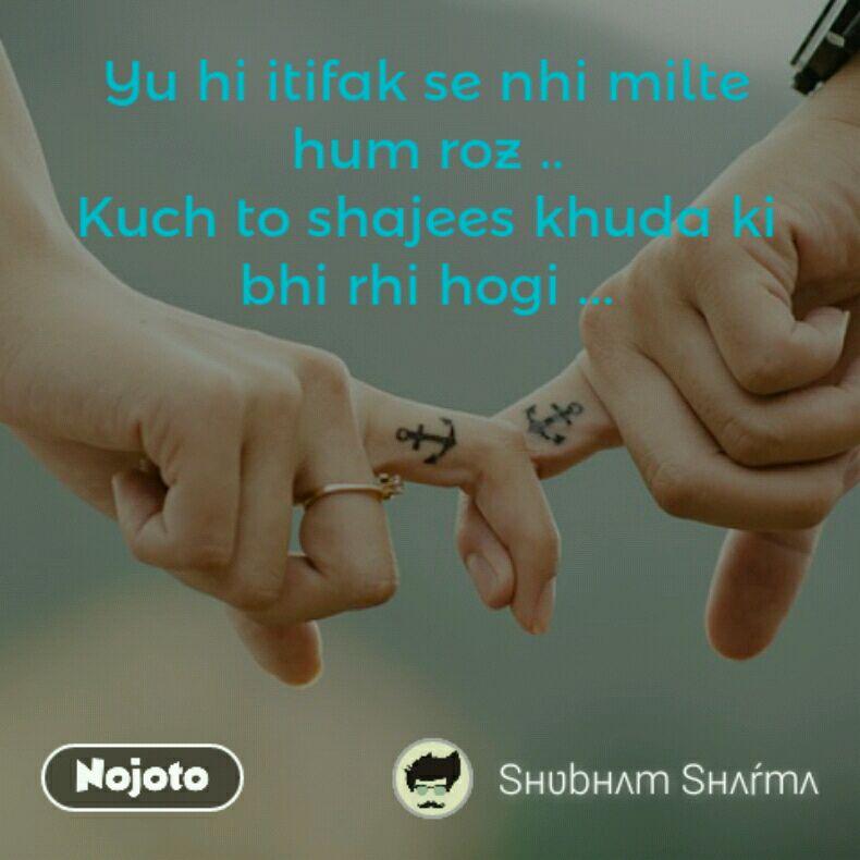 Yu hi itifak se nhi milte hum roz .. Kuch to shajees khuda ki bhi rhi hogi ...