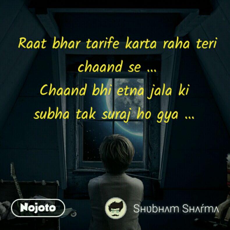 Raat bhar tarife karta raha teri chaand se ... Chaand bhi etna jala ki  subha tak suraj ho gya ...
