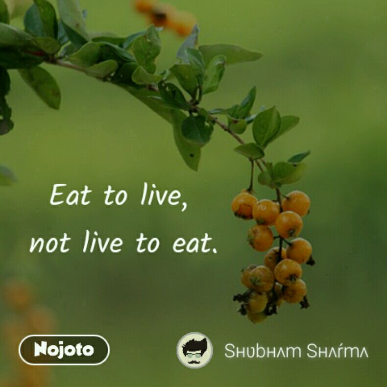Eat to live,  not live to eat.
