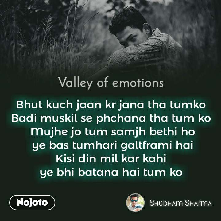 Valley of emotions Bhut kuch jaan kr jana tha tumko  Badi muskil se phchana tha tum ko  Mujhe jo tum samjh bethi ho ye bas tumhari galtframi hai Kisi din mil kar kahi  ye bhi batana hai tum ko