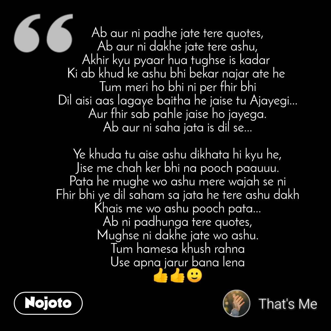 Ab aur ni padhe jate tere quotes, Ab aur ni dakhe jate tere ashu, Akhir kyu pyaar hua tughse is kadar  Ki ab khud ke ashu bhi bekar najar ate he  Tum meri ho bhi ni per fhir bhi Dil aisi aas lagaye baitha he jaise tu Ajayegi... Aur fhir sab pahle jaise ho jayega. Ab aur ni saha jata is dil se...  Ye khuda tu aise ashu dikhata hi kyu he, Jise me chah ker bhi na pooch paauuu. Pata he mughe wo ashu mere wajah se ni Fhir bhi ye dil saham sa jata he tere ashu dakh Khais me wo ashu pooch pata... Ab ni padhunga tere quotes, Mughse ni dakhe jate wo ashu. Tum hamesa khush rahna Use apna jarur bana lena 👍👍🙂