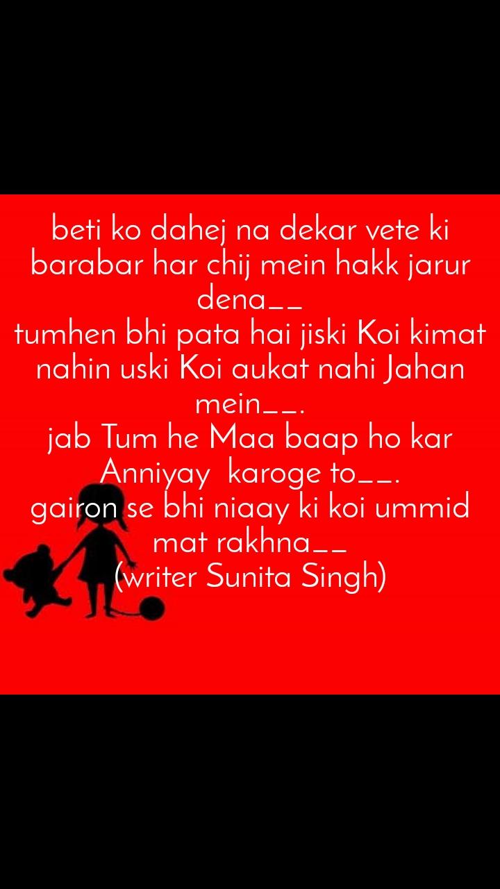 beti ko dahej na dekar vete ki barabar har chij mein hakk jarur dena__                                      tumhen bhi pata hai jiski Koi kimat nahin uski Koi aukat nahi Jahan mein__.                                       jab Tum he Maa baap ho kar Anniyay  karoge to__.               gairon se bhi niaay ki koi ummid mat rakhna__                        (writer Sunita Singh)