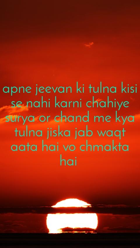 apne jeevan ki tulna kisi se nahi karni chahiye surya or chand me kya tulna jiska jab waqt aata hai vo chmakta hai