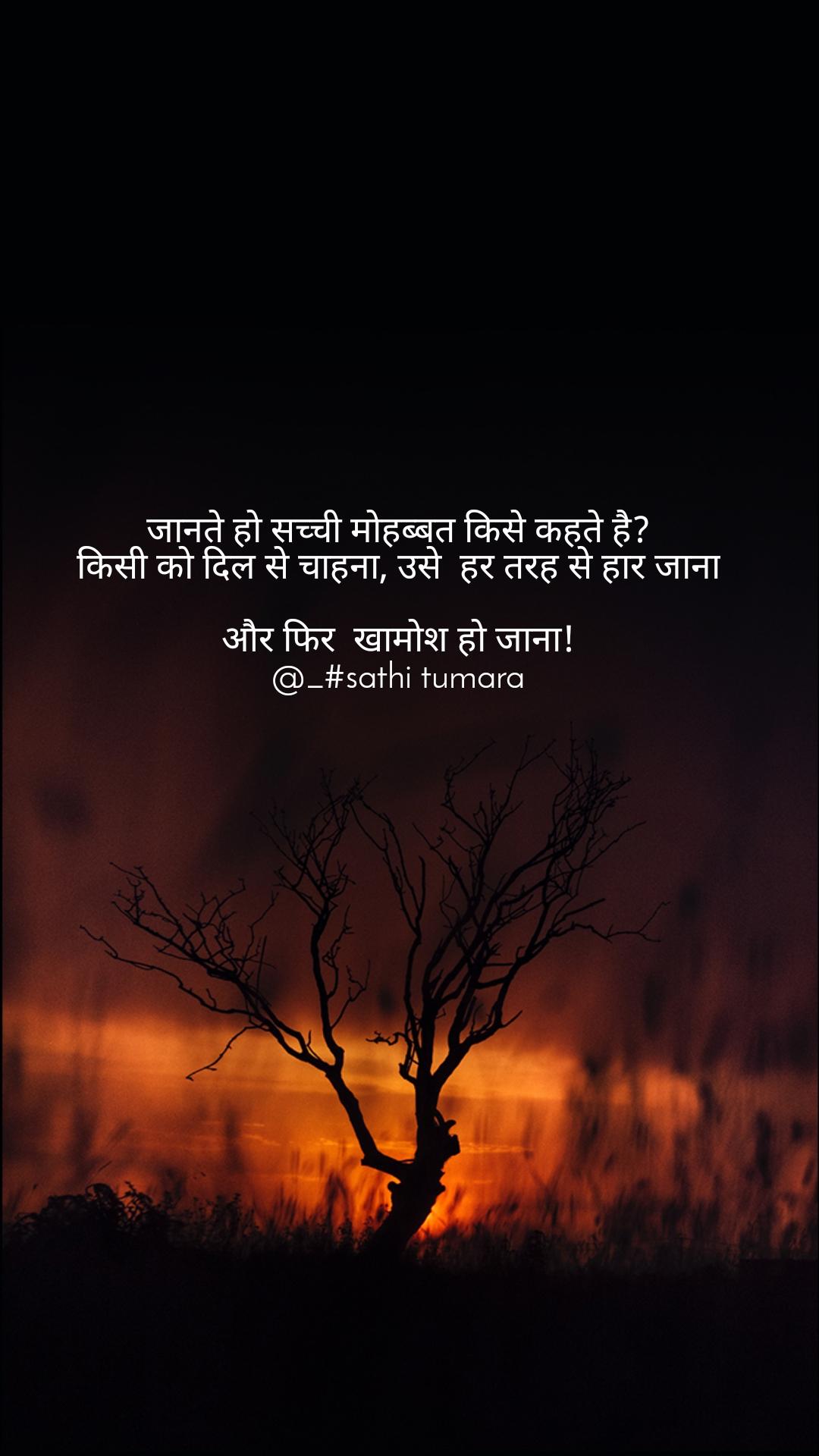 जानते हो सच्ची मोहब्बत किसे कहते है? किसी को दिल से चाहना, उसे  हर तरह से हार जाना  और फिर  खामोश हो जाना! @_#sathi tumara