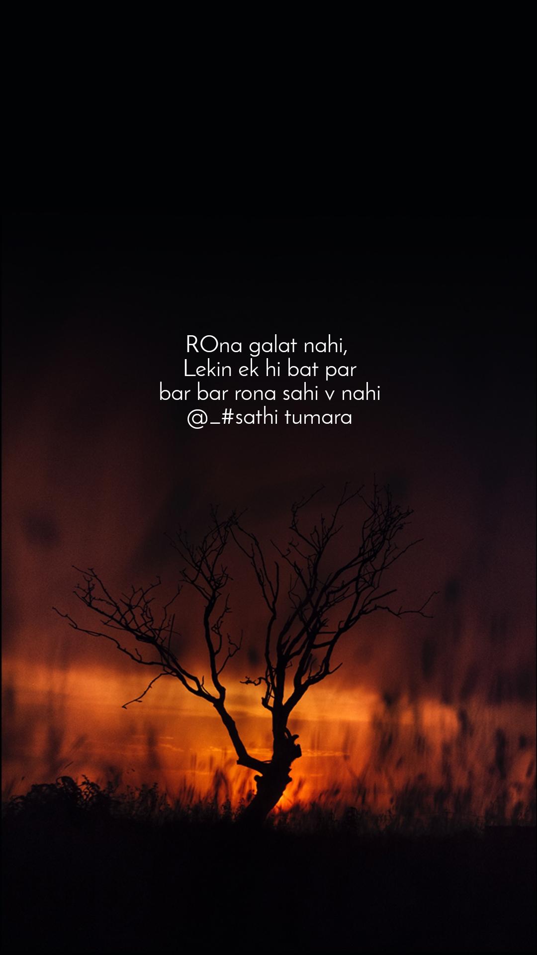ROna galat nahi,  Lekin ek hi bat par bar bar rona sahi v nahi @_#sathi tumara