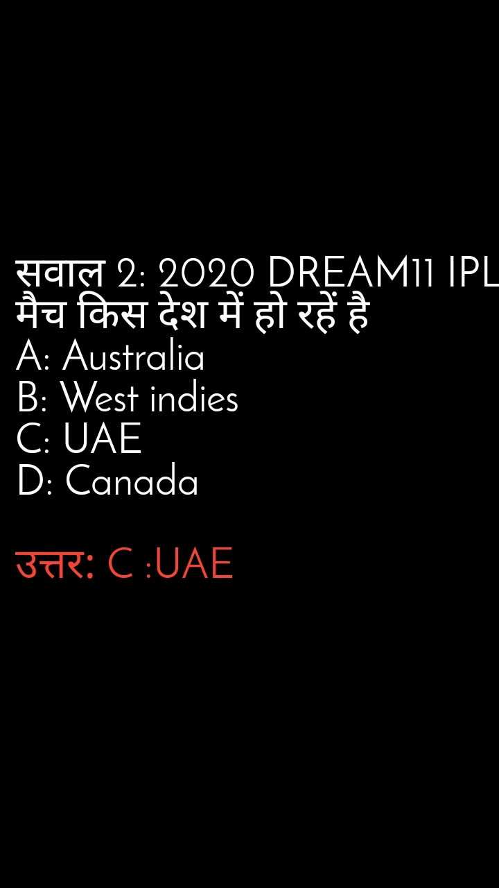 सवाल 2: 2020 DREAM11 IPL मैच किस देश में हो रहें है A: Australia B: West indies C: UAE D: Canada  उत्तर: C :UAE