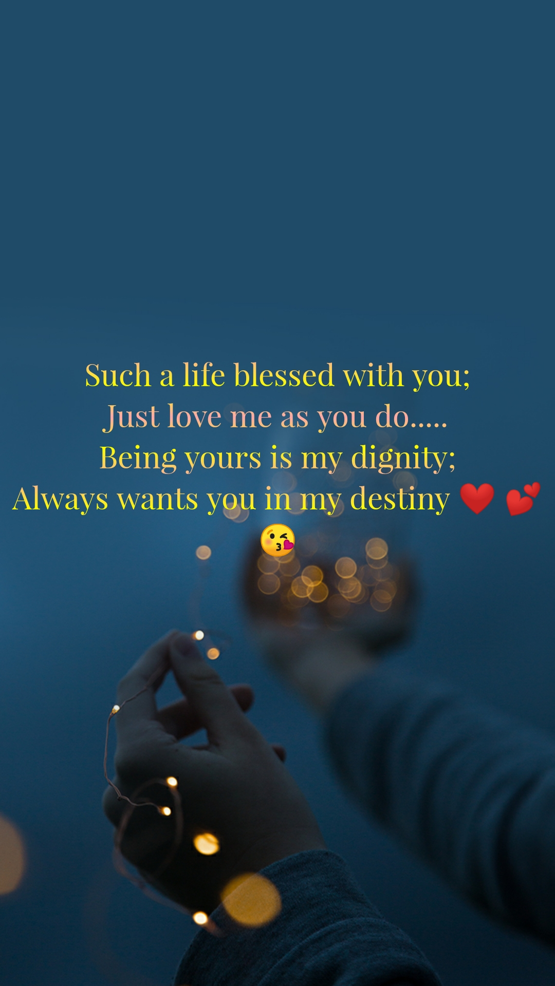 Such a life blessed with you; Just love me as you do..... Being yours is my dignity; Always wants you in my destiny ❤ 💕 😘