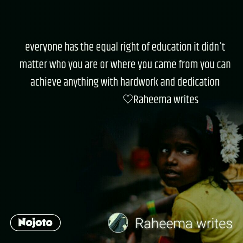 everyone has the equal right of education it didn't matter who you are or where you came from you can achieve anything with hardwork and dedication                                    ♡Raheema writes