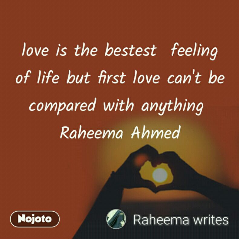 love is the bestest  feeling of life but first love can't be compared with anything  Raheema Ahmed