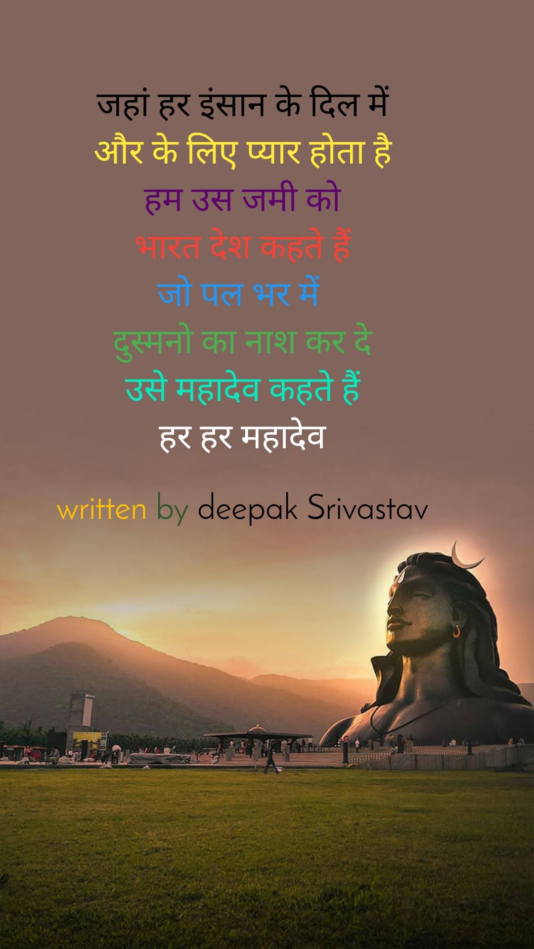 जहां हर इंसान के दिल में  और के लिए प्यार होता है हम उस जमी को भारत देश कहते हैं जो पल भर में  दुस्मनो का नाश कर दे उसे महादेव कहते हैं हर हर महादेव  written by deepak Srivastav