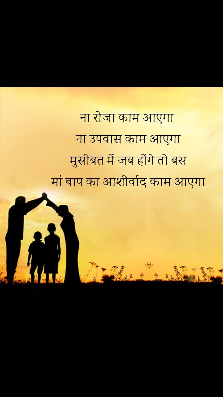 ना रोजा काम आएगा  ना उपवास काम आएगा  मुसीबत में जब होंगे तो बस  मां बाप का आशीर्वाद काम आएगा